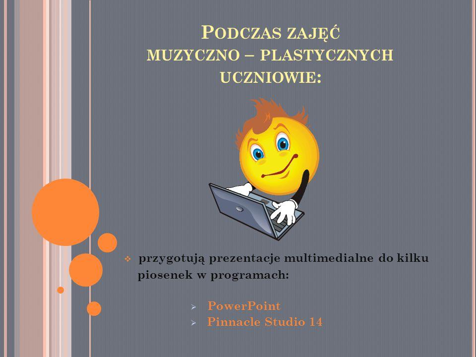  przygotują prezentacje multimedialne do kilku piosenek w programach:  PowerPoint innacle Studio 14 P ODCZAS ZAJĘĆ MUZYCZNO – PLASTYCZNYCH UCZNIOWIE :