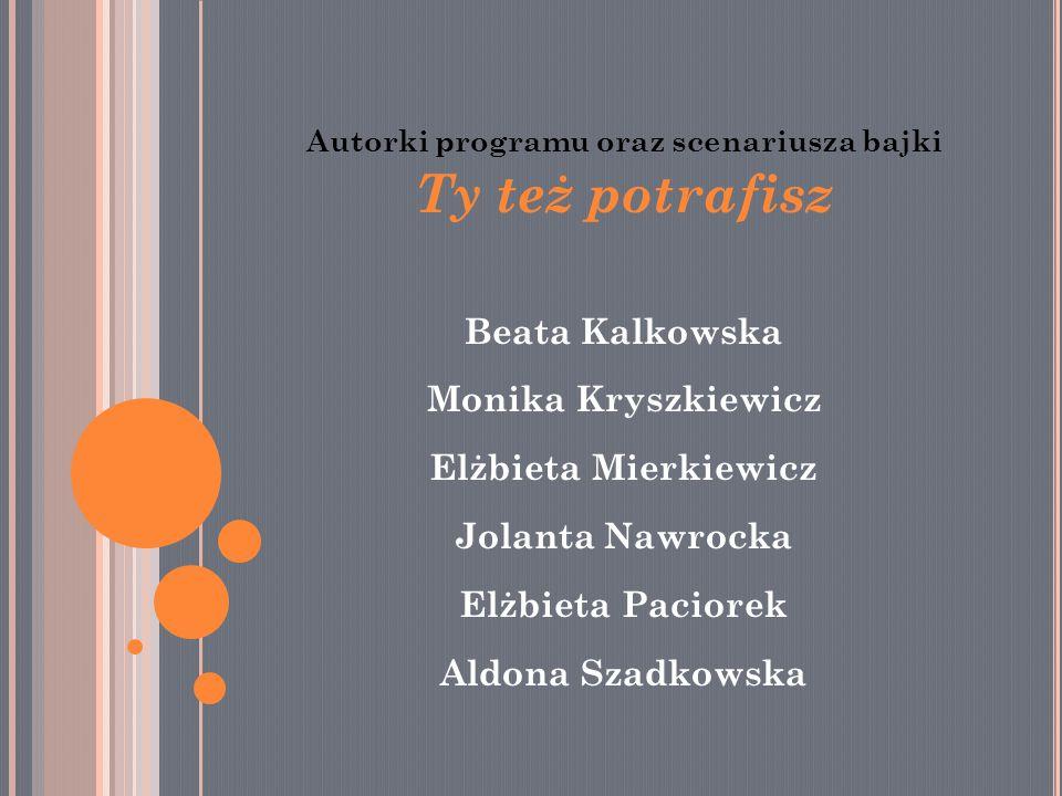 Autorki programu oraz scenariusza bajki Ty też potrafisz Beata Kalkowska Monika Kryszkiewicz Elżbieta Mierkiewicz Jolanta Nawrocka Elżbieta Paciorek Aldona Szadkowska
