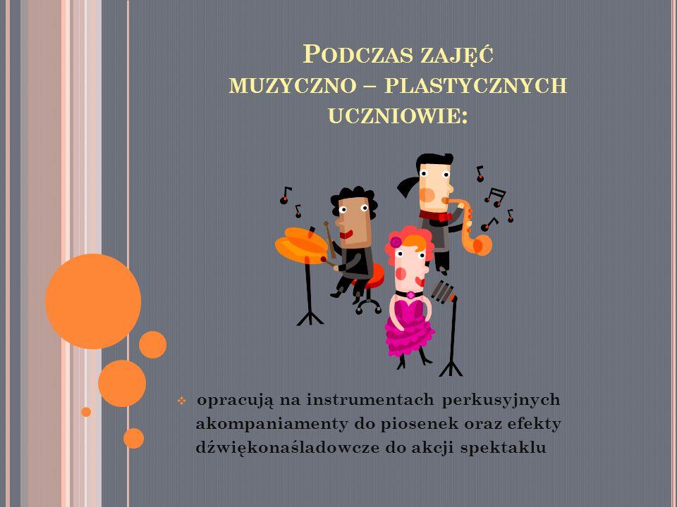 P ODCZAS ZAJĘĆ MUZYCZNO – PLASTYCZNYCH UCZNIOWIE :  opracują na instrumentach perkusyjnych akompaniamenty do piosenek oraz efekty dźwiękonaśladowcze do akcji spektaklu