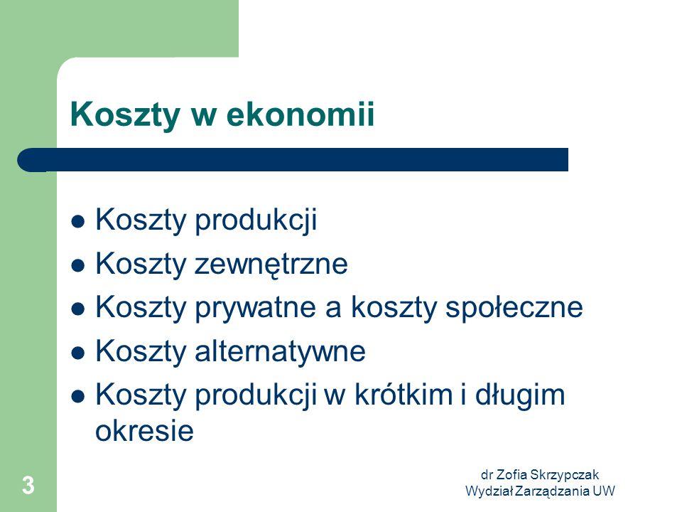 dr Zofia Skrzypczak Wydział Zarządzania UW 3 Koszty w ekonomii Koszty produkcji Koszty zewnętrzne Koszty prywatne a koszty społeczne Koszty alternatyw