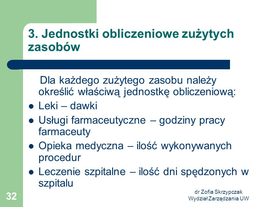 dr Zofia Skrzypczak Wydział Zarządzania UW 32 3. Jednostki obliczeniowe zużytych zasobów Dla każdego zużytego zasobu należy określić właściwą jednostk