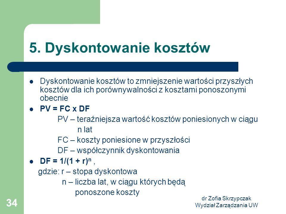 dr Zofia Skrzypczak Wydział Zarządzania UW 34 5. Dyskontowanie kosztów Dyskontowanie kosztów to zmniejszenie wartości przyszłych kosztów dla ich porów