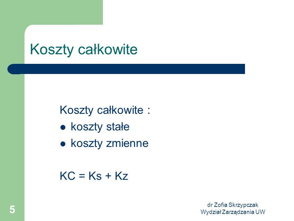 dr Zofia Skrzypczak Wydział Zarządzania UW 5 Koszty całkowite Koszty całkowite : koszty stałe koszty zmienne KC = Ks + Kz