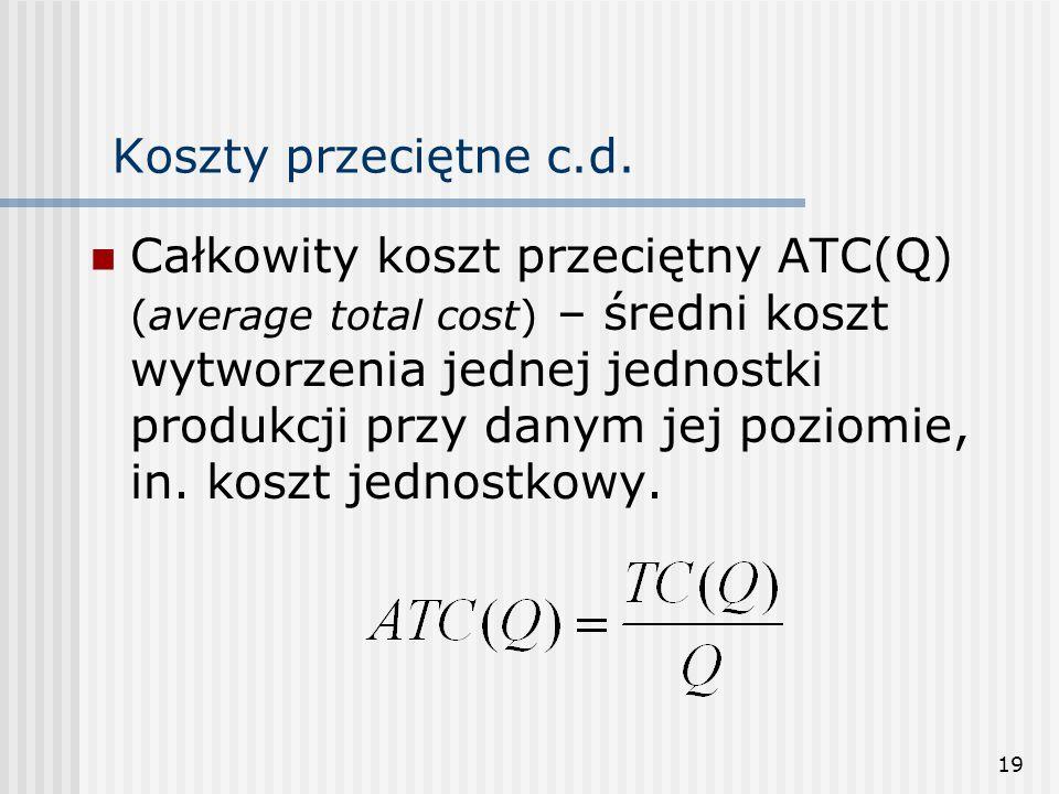 19 Koszty przeciętne c.d. Całkowity koszt przeciętny ATC(Q) (average total cost) – średni koszt wytworzenia jednej jednostki produkcji przy danym jej
