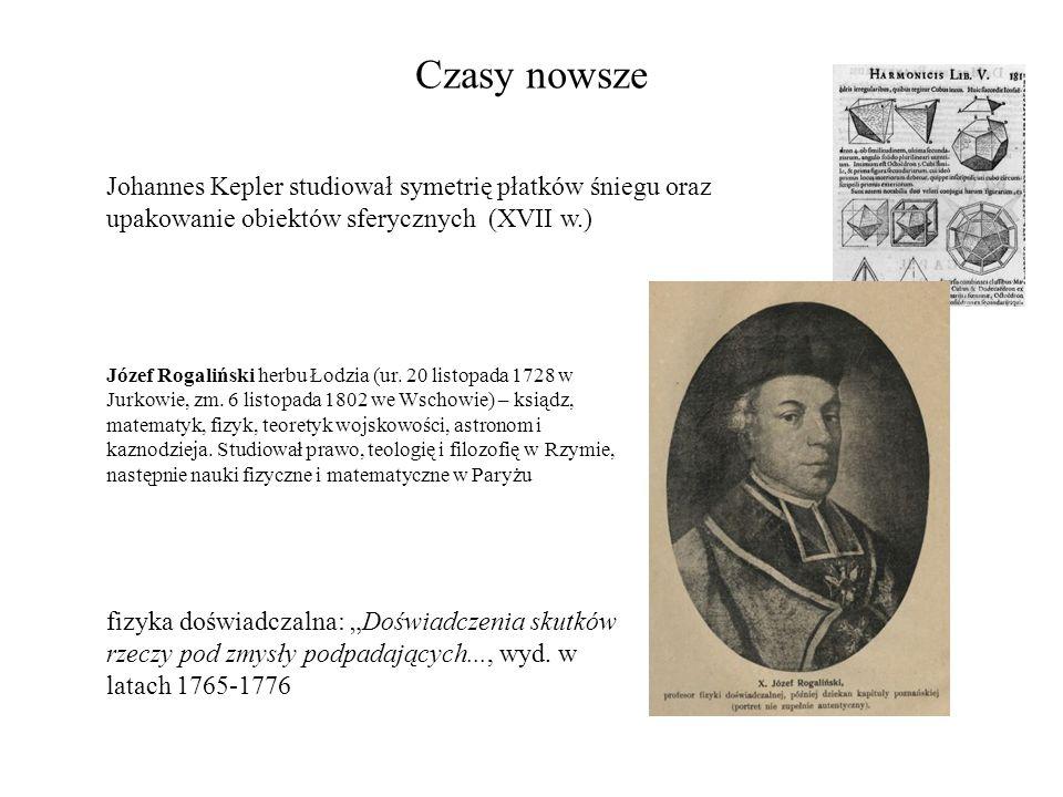 """Czasy nowsze Johannes Kepler studiował symetrię płatków śniegu oraz upakowanie obiektów sferycznych (XVII w.) fizyka doświadczalna: """"Doświadczenia sku"""