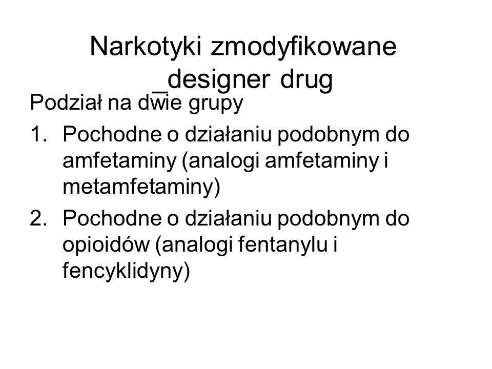 Narkotyki zmodyfikowane _designer drug Podział na dwie grupy 1.Pochodne o działaniu podobnym do amfetaminy (analogi amfetaminy i metamfetaminy) 2.Pochodne o działaniu podobnym do opioidów (analogi fentanylu i fencyklidyny)