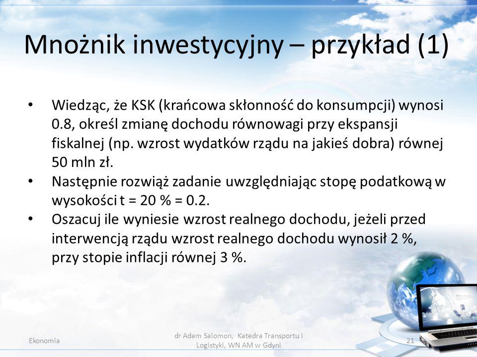 Mnożnik inwestycyjny – przykład (1) Ekonomia dr Adam Salomon, Katedra Transportu i Logistyki, WN AM w Gdyni 21 Wiedząc, że KSK (krańcowa skłonność do