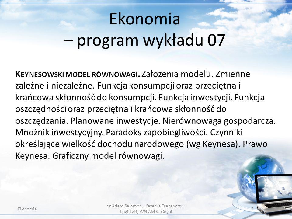 Ekonomia – program wykładu 07 Ekonomia dr Adam Salomon, Katedra Transportu i Logistyki, WN AM w Gdyni 3 K EYNESOWSKI MODEL RÓWNOWAGI. Założenia modelu