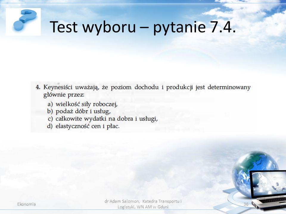 Test wyboru – pytanie 7.4. Ekonomia dr Adam Salomon, Katedra Transportu i Logistyki, WN AM w Gdyni 36