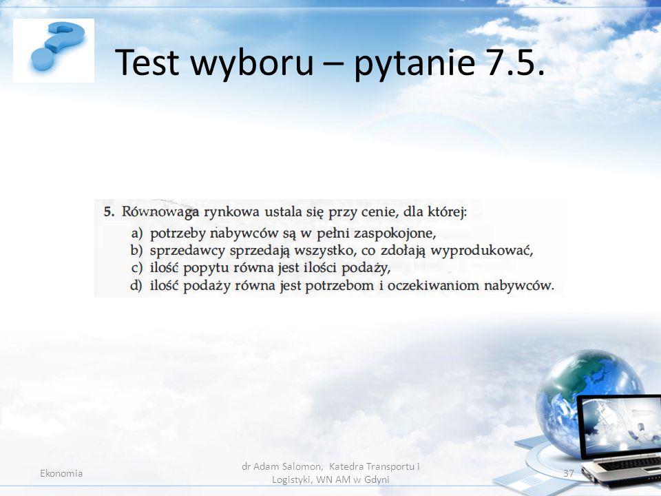 Test wyboru – pytanie 7.5. Ekonomia dr Adam Salomon, Katedra Transportu i Logistyki, WN AM w Gdyni 37