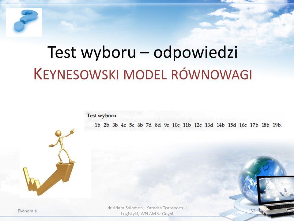 Test wyboru – odpowiedzi K EYNESOWSKI MODEL RÓWNOWAGI Ekonomia dr Adam Salomon, Katedra Transportu i Logistyki, WN AM w Gdyni 52