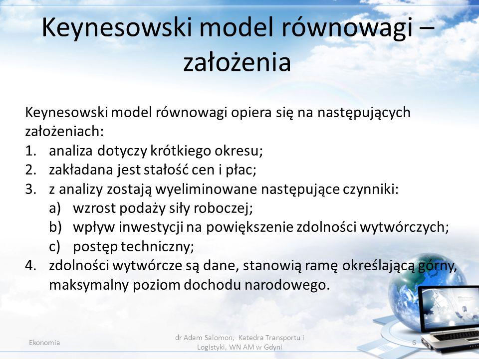 Zmienne zależne Ekonomia dr Adam Salomon, Katedra Transportu i Logistyki, WN AM w Gdyni 7 1.dochód narodowy (Y); 2.konsumpcja (C), 3.oszczędności (S); 4.inwestycje (I); 5.zatrudnienie (N); ich wysokość zależy od zmiennych niezależnych spełniających rolę przyczynową.