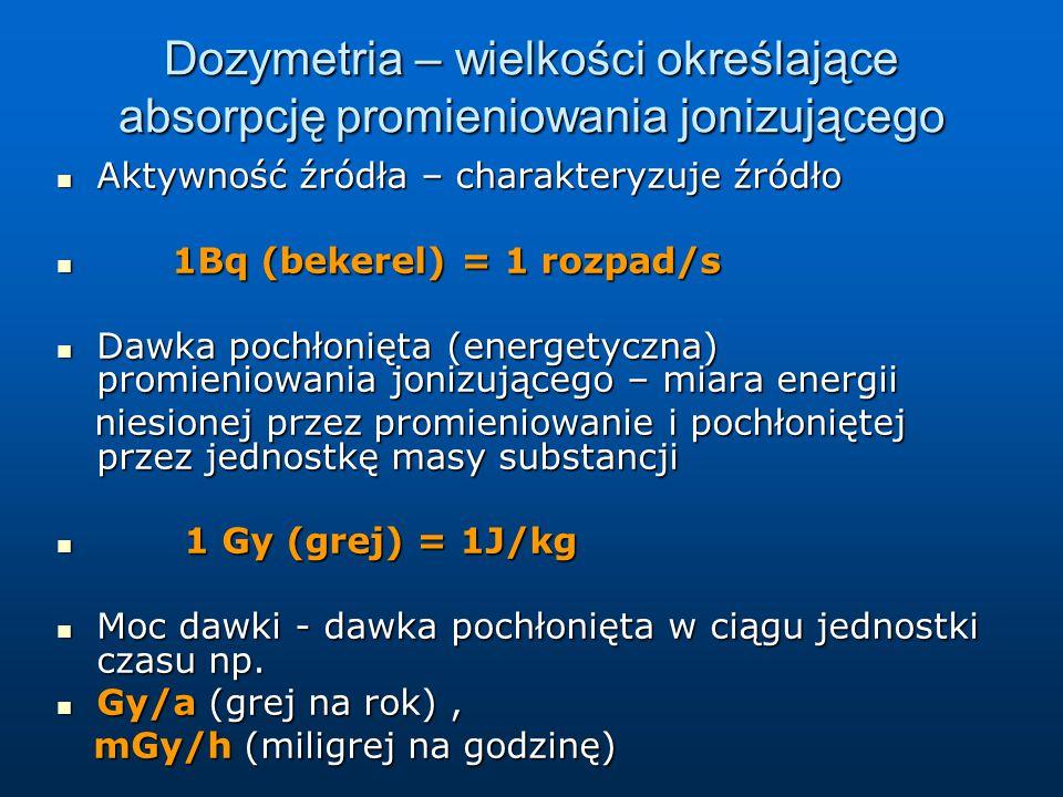 Dozymetria – wielkości określające absorpcję promieniowania jonizującego Aktywność źródła – charakteryzuje źródło Aktywność źródła – charakteryzuje źródło 1Bq (bekerel) = 1 rozpad/s 1Bq (bekerel) = 1 rozpad/s Dawka pochłonięta (energetyczna) promieniowania jonizującego – miara energii Dawka pochłonięta (energetyczna) promieniowania jonizującego – miara energii niesionej przez promieniowanie i pochłoniętej przez jednostkę masy substancji niesionej przez promieniowanie i pochłoniętej przez jednostkę masy substancji 1 Gy (grej) = 1J/kg 1 Gy (grej) = 1J/kg Moc dawki - dawka pochłonięta w ciągu jednostki czasu np.