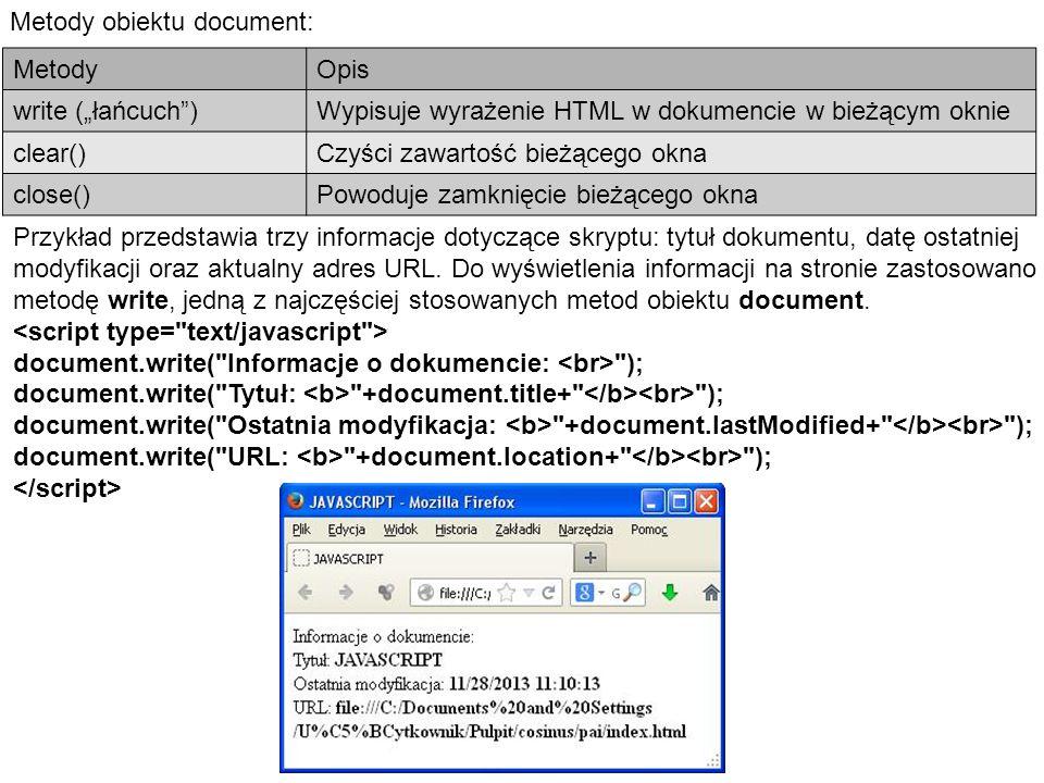 """Metody obiektu document: MetodyOpis write (""""łańcuch )Wypisuje wyrażenie HTML w dokumencie w bieżącym oknie clear()Czyści zawartość bieżącego okna close()Powoduje zamknięcie bieżącego okna Przykład przedstawia trzy informacje dotyczące skryptu: tytuł dokumentu, datę ostatniej modyfikacji oraz aktualny adres URL."""