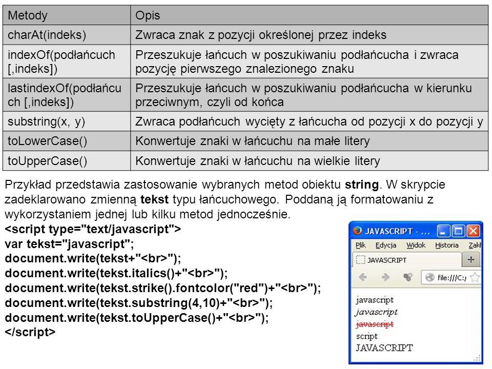 MetodyOpis charAt(indeks)Zwraca znak z pozycji określonej przez indeks indexOf(podłańcuch [,indeks]) Przeszukuje łańcuch w poszukiwaniu podłańcucha i zwraca pozycję pierwszego znalezionego znaku lastindexOf(podłańcu ch [,indeks]) Przeszukuje łańcuch w poszukiwaniu podłańcucha w kierunku przeciwnym, czyli od końca substring(x, y)Zwraca podłańcuch wycięty z łańcucha od pozycji x do pozycji y toLowerCase()Konwertuje znaki w łańcuchu na małe litery toUpperCase()Konwertuje znaki w łańcuchu na wielkie litery Przykład przedstawia zastosowanie wybranych metod obiektu string.