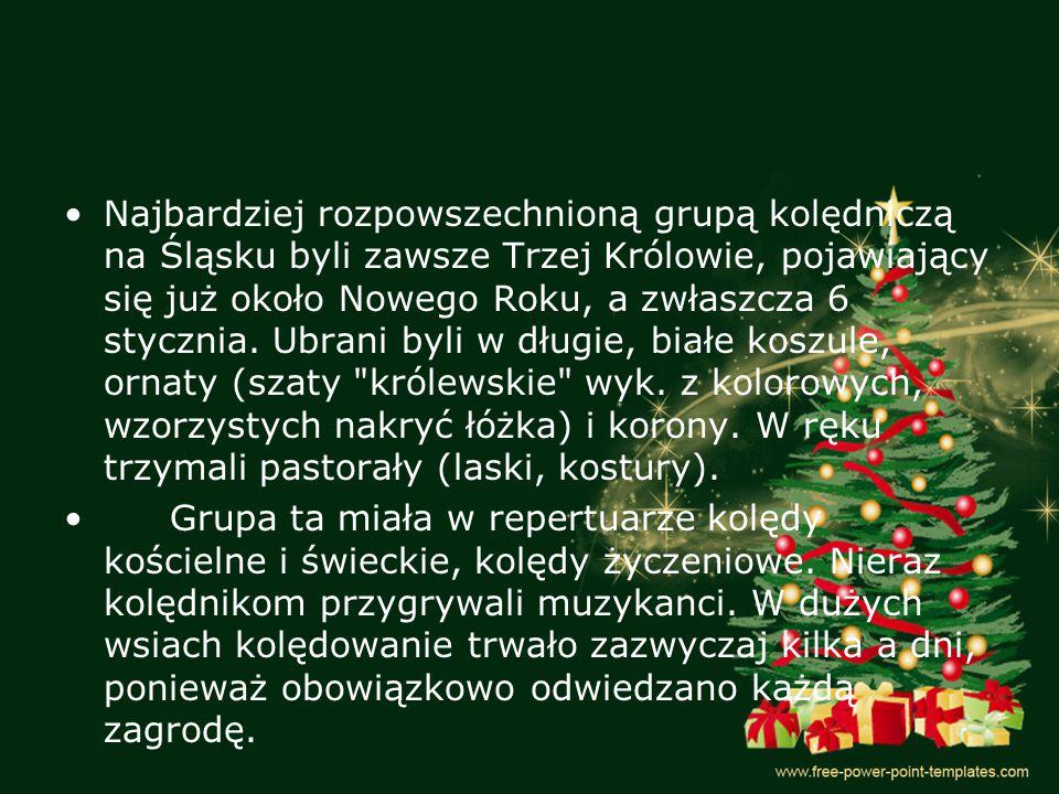Najbardziej rozpowszechnioną grupą kolędniczą na Śląsku byli zawsze Trzej Królowie, pojawiający się już około Nowego Roku, a zwłaszcza 6 stycznia.