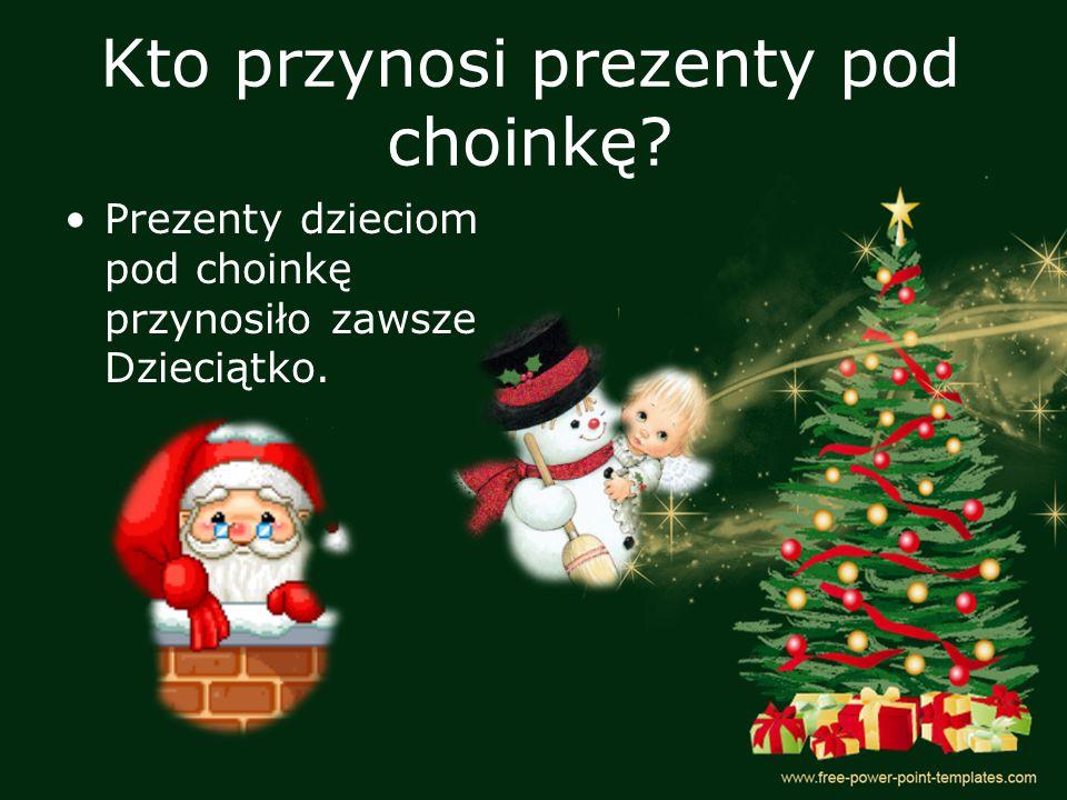 Kto przynosi prezenty pod choinkę? Prezenty dzieciom pod choinkę przynosiło zawsze Dzieciątko.