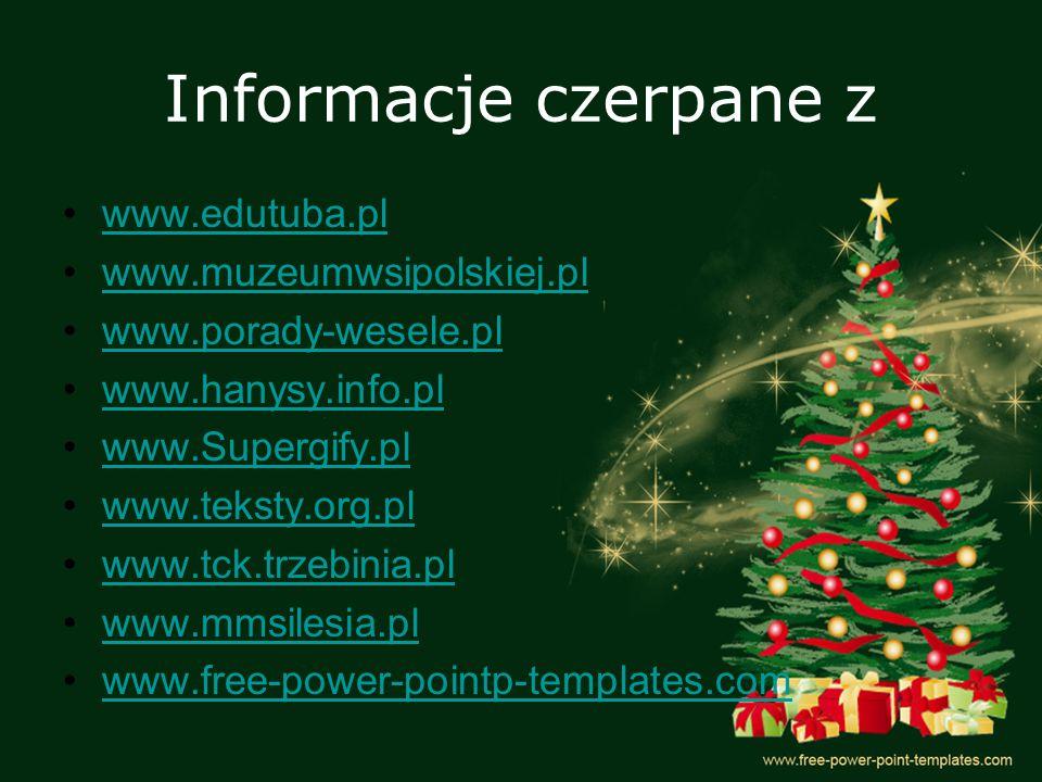 Informacje czerpane z www.edutuba.pl www.muzeumwsipolskiej.pl www.porady-wesele.pl www.hanysy.info.pl www.Supergify.pl www.teksty.org.pl www.tck.trzebinia.pl www.mmsilesia.pl www.free-power-pointp-templates.com