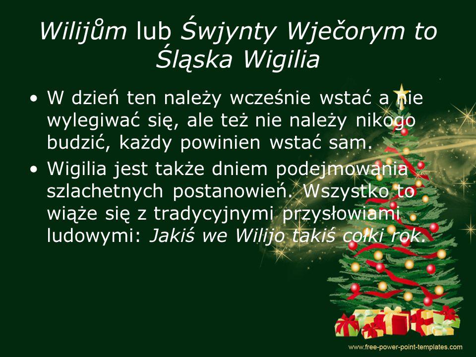 Wilijům lub Śwjynty Wječorym to Śląska Wigilia W dzień ten należy wcześnie wstać a nie wylegiwać się, ale też nie należy nikogo budzić, każdy powinien wstać sam.