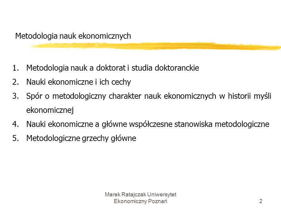 Marek Ratajczak Uniwersytet Ekonomiczny Poznań12 Metodologia nauk ekonomicznych Różnice między ekonomią a naukami ścisłymi: 1) odmienność źródeł obserwacji, 2) znaczenie uwarunkowań historycznych, 3) rola ludzkiej woli i celowości,