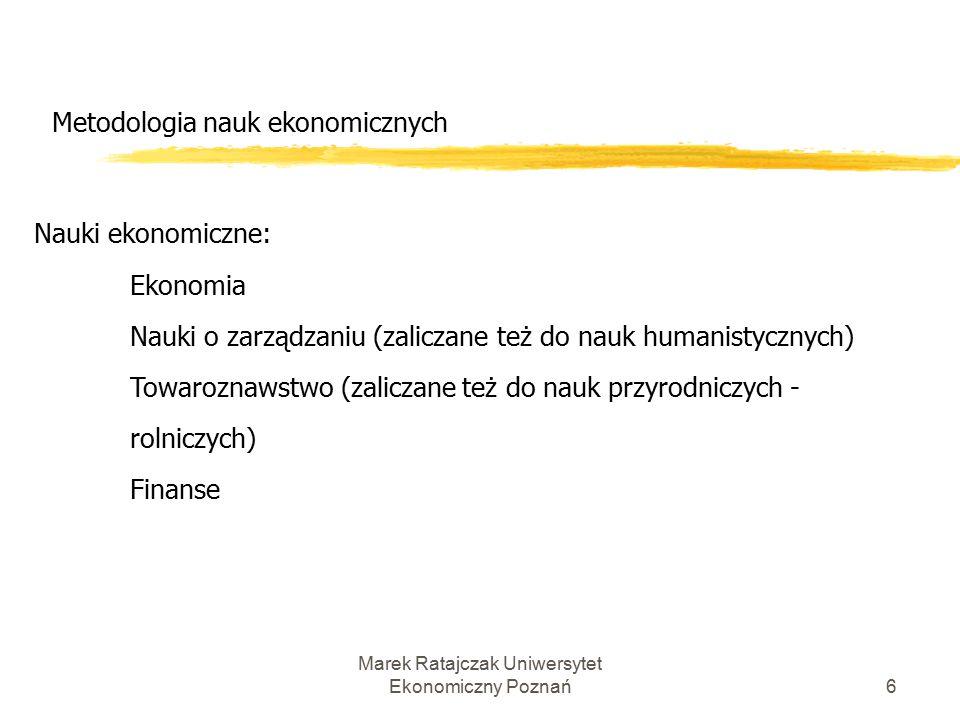 Marek Ratajczak Uniwersytet Ekonomiczny Poznań6 Metodologia nauk ekonomicznych Nauki ekonomiczne: Ekonomia Nauki o zarządzaniu (zaliczane też do nauk humanistycznych) Towaroznawstwo (zaliczane też do nauk przyrodniczych - rolniczych) Finanse