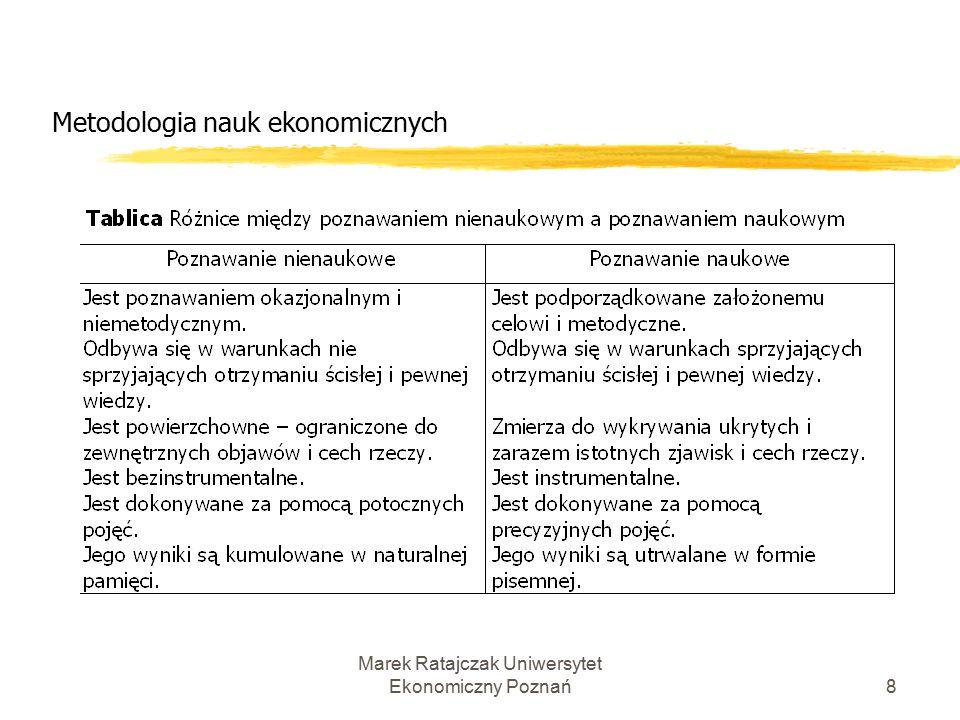 Marek Ratajczak Uniwersytet Ekonomiczny Poznań7 Metodologia nauk ekonomicznych Celem badań naukowych w naukach ekonomicznych jest lepsze zrozumienie reguł, praw odnoszących się do funkcjonowania gospodarki zarówno w jej wymiarze mikroekonomicznym, jak i makroekonomicznym.