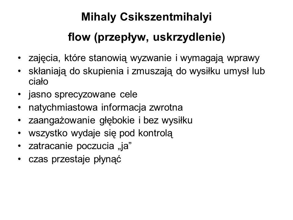 Mihaly Csikszentmihalyi flow (przepływ, uskrzydlenie) zajęcia, które stanowią wyzwanie i wymagają wprawy skłaniają do skupienia i zmuszają do wysiłku
