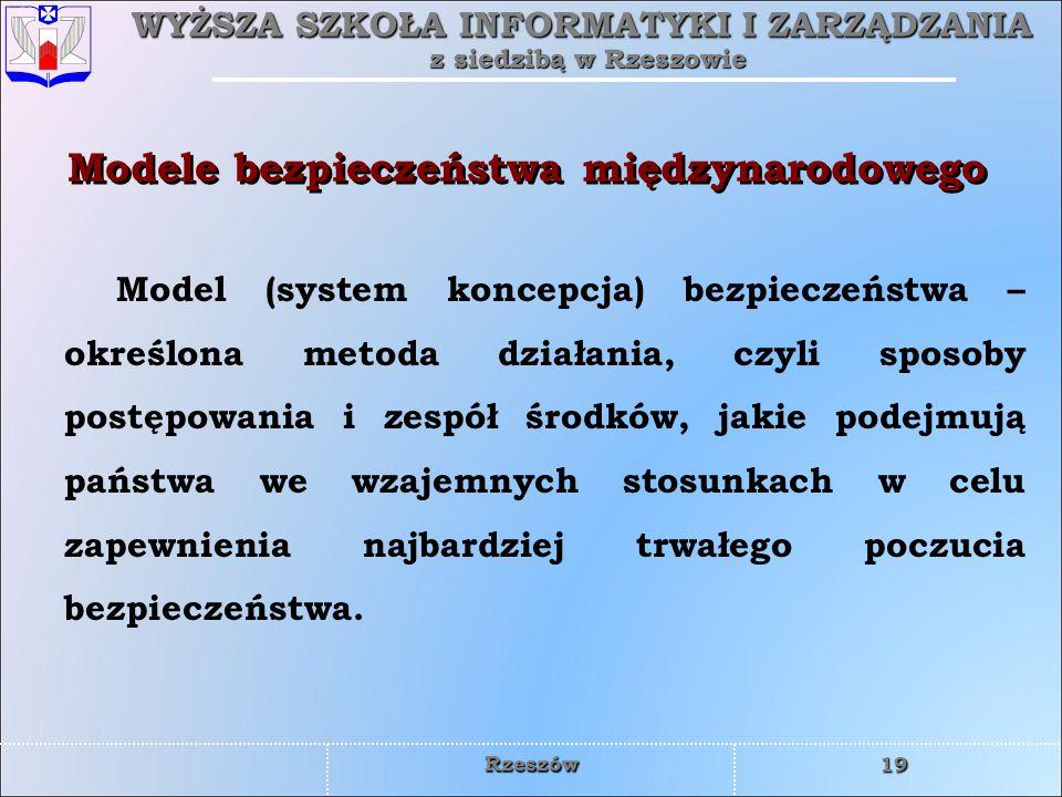 WYŻSZA SZKOŁA INFORMATYKI I ZARZĄDZANIA z siedzibą w Rzeszowie 19 Rzeszów Modele bezpieczeństwa międzynarodowego Model (system koncepcja) bezpieczeńst