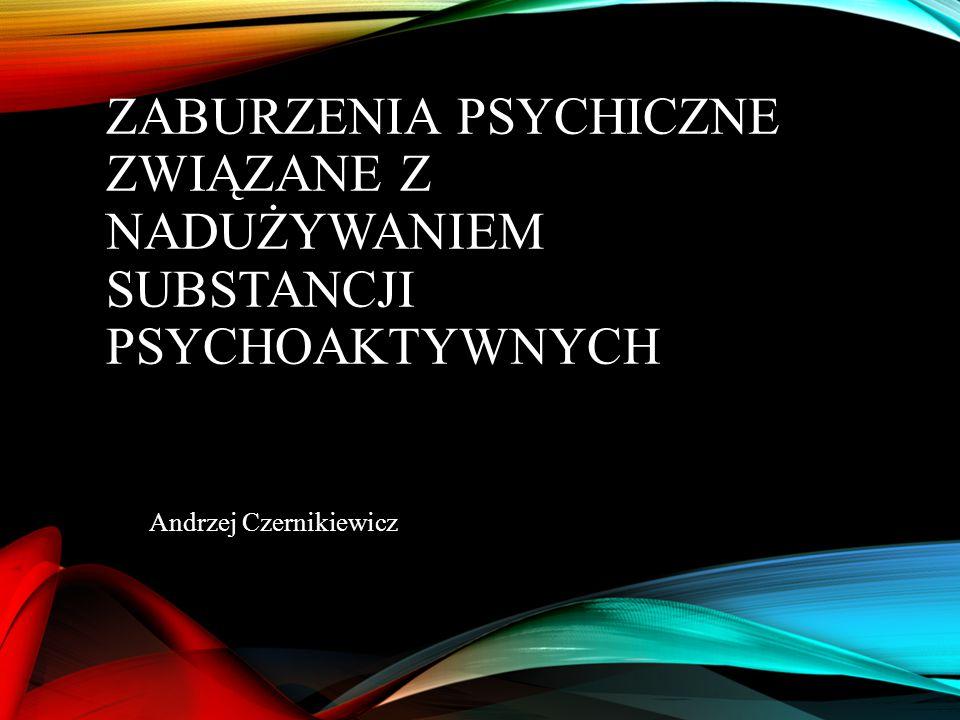 ZABURZENIA PSYCHICZNE ZWIĄZANE Z NADUŻYWANIEM SUBSTANCJI PSYCHOAKTYWNYCH Andrzej Czernikiewicz