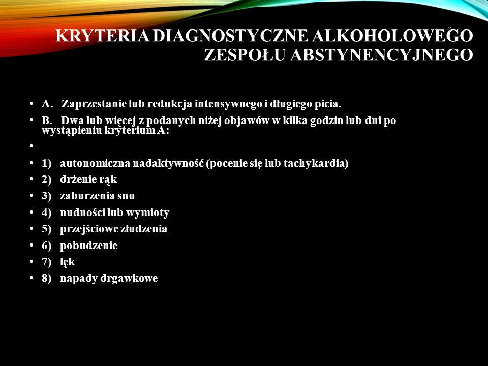 KRYTERIA DIAGNOSTYCZNE ALKOHOLOWEGO ZESPOŁU ABSTYNENCYJNEGO A. Zaprzestanie lub redukcja intensywnego i długiego picia. B. Dwa lub więcej z podanych n