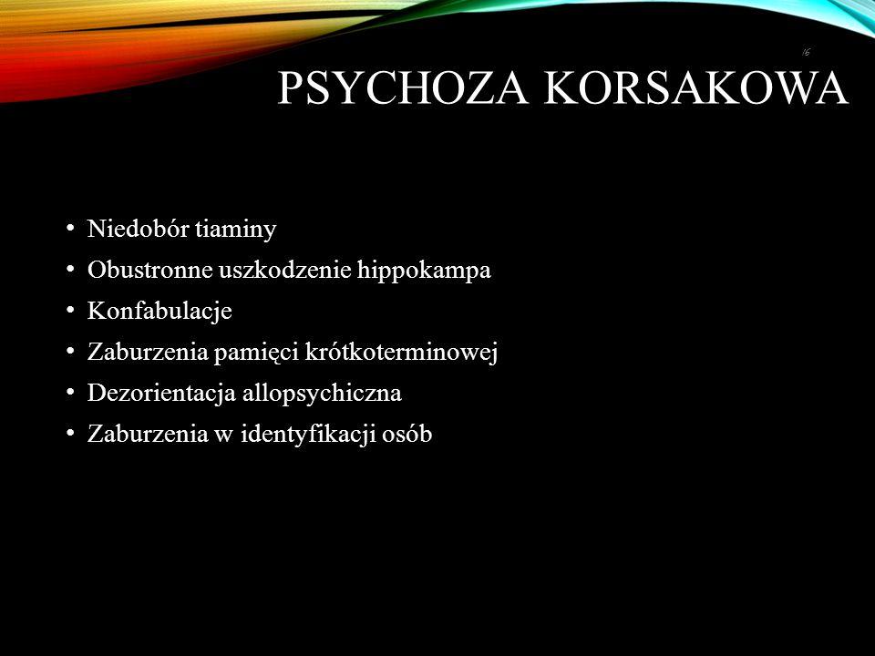 PSYCHOZA KORSAKOWA Niedobór tiaminy Obustronne uszkodzenie hippokampa Konfabulacje Zaburzenia pamięci krótkoterminowej Dezorientacja allopsychiczna Zaburzenia w identyfikacji osób 16