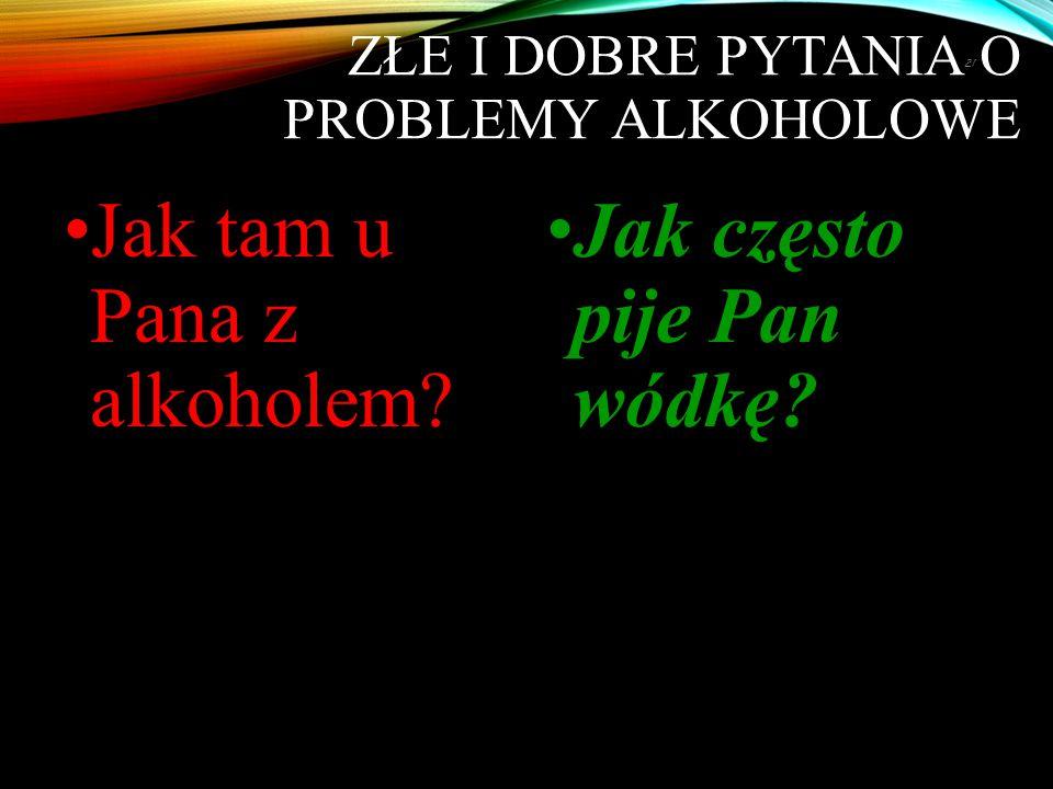 ZŁE I DOBRE PYTANIA O PROBLEMY ALKOHOLOWE Jak tam u Pana z alkoholem? Jak często pije Pan wódkę? 21