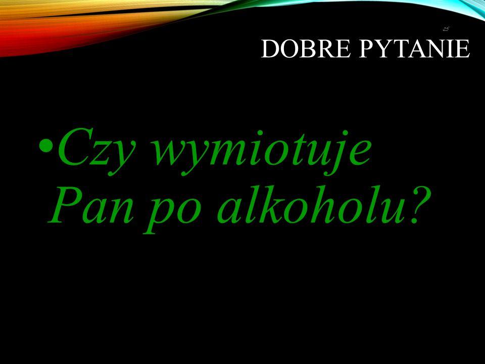 DOBRE PYTANIE Czy wymiotuje Pan po alkoholu? 25