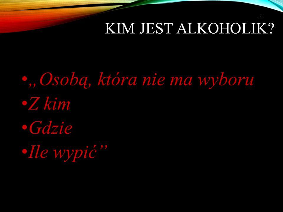 """KIM JEST ALKOHOLIK? """"Osobą, która nie ma wyboru Z kim Gdzie Ile wypić"""" 27"""
