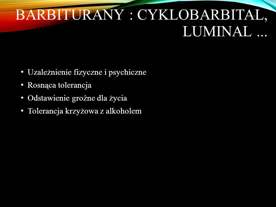 BARBITURANY : CYKLOBARBITAL, LUMINAL... Uzależnienie fizyczne i psychiczne Rosnąca tolerancja Odstawienie groźne dla życia Tolerancja krzyżowa z alkoh