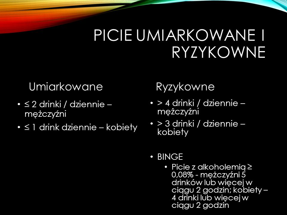PICIE UMIARKOWANE I RYZYKOWNE Umiarkowane ≤ 2 drinki / dziennie – mężczyźni ≤ 1 drink dziennie – kobiety Ryzykowne > 4 drinki / dziennie – mężczyźni > 3 drinki / dziennie – kobiety BINGE Picie z alkoholemią ≥ 0,08% - mężczyźni 5 drinków lub więcej w ciągu 2 godzin; kobiety – 4 drinki lub więcej w ciągu 2 godzin