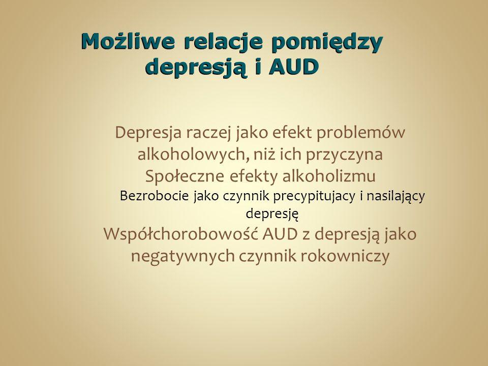 Możliwe relacje pomiędzy depresją i AUD Depresja raczej jako efekt problemów alkoholowych, niż ich przyczyna Społeczne efekty alkoholizmu Bezrobocie jako czynnik precypitujacy i nasilający depresję Współchorobowość AUD z depresją jako negatywnych czynnik rokowniczy
