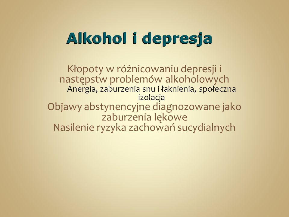 Alkohol i depresja Kłopoty w różnicowaniu depresji i następstw problemów alkoholowych Anergia, zaburzenia snu i łaknienia, społeczna izolacja Objawy abstynencyjne diagnozowane jako zaburzenia lękowe Nasilenie ryzyka zachowań sucydialnych