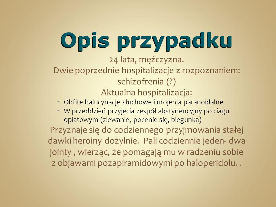 Opis przypadku 24 lata, mężczyzna. Dwie poprzednie hospitalizacje z rozpoznaniem: schizofrenia (?) Aktualna hospitalizacja:  Obfite halucynacje słuch