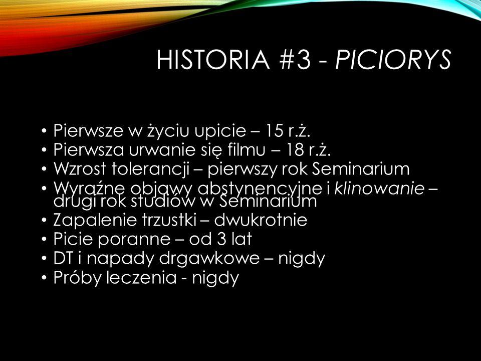HISTORIA #3 - PICIORYS Pierwsze w życiu upicie – 15 r.ż. Pierwsza urwanie się filmu – 18 r.ż. Wzrost tolerancji – pierwszy rok Seminarium Wyraźne obja