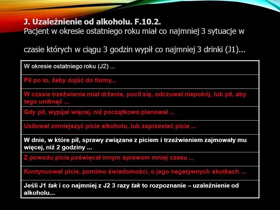 J. Uzależnienie od alkoholu. F.10.2. Pacjent w okresie ostatniego roku miał co najmniej 3 sytuacje w czasie których w ciągu 3 godzin wypił co najmniej