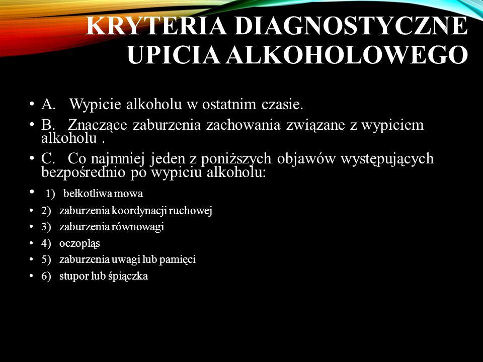 KRYTERIA DIAGNOSTYCZNE UPICIA ALKOHOLOWEGO A. Wypicie alkoholu w ostatnim czasie. B. Znaczące zaburzenia zachowania związane z wypiciem alkoholu. C. C