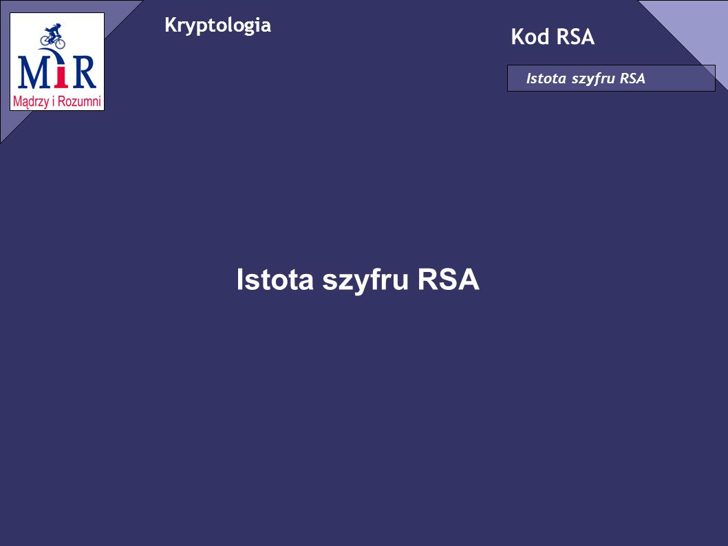 Kryptologia Kod RSA Istota szyfru RSA Kryptologia ✗ Nauka zajmująca się szyfrowaniem – kryptografia oraz deszyfrowaniem - kryptoanaliza Kod RSA ✗ Nazwa szyfru pochodzi od nazwisk jego twórców.