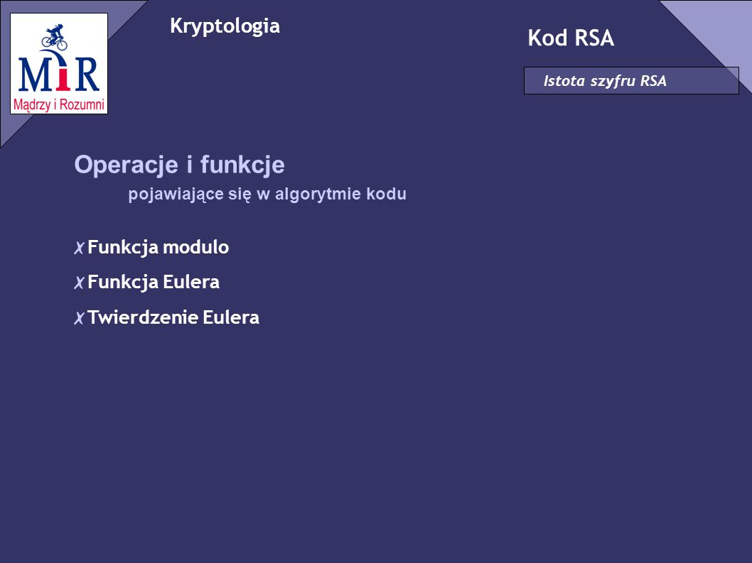 Kryptologia Kod RSA Istota szyfru RSA Operacje i funkcje pojawiające się w algorytmie kodu ✗ Funkcja modulo ✗ Funkcja Eulera ✗ Twierdzenie Eulera