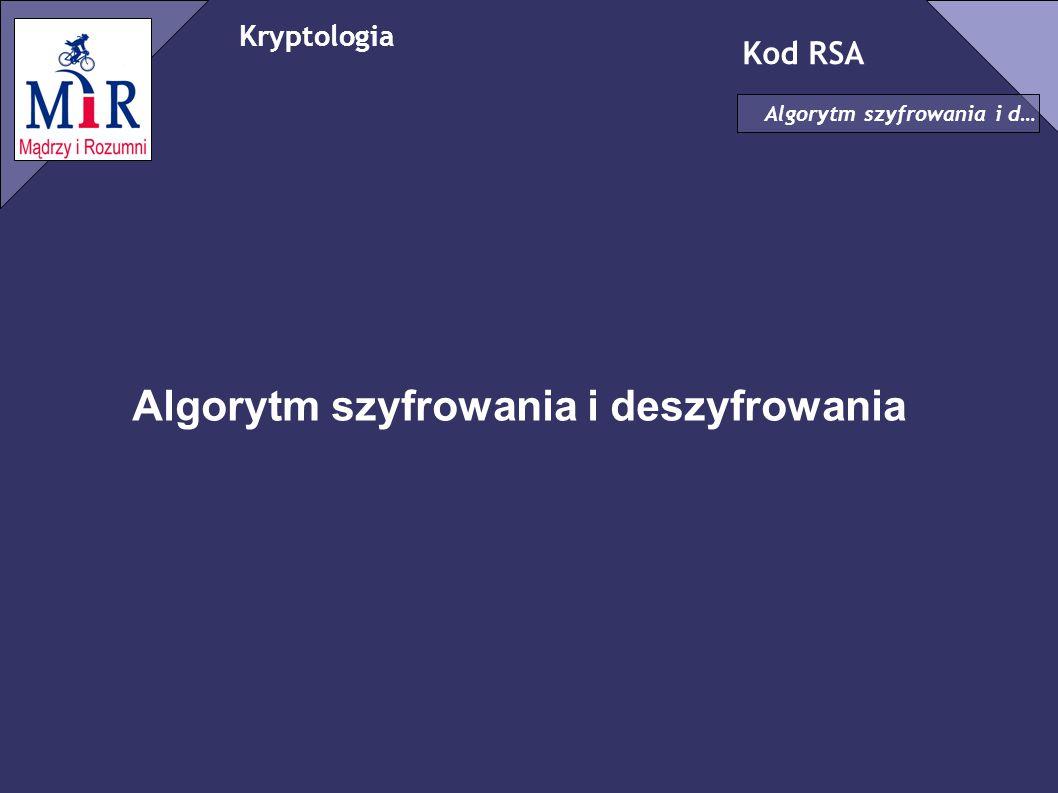Kryptologia Kod RSA Algorytm szyfrowania i d… Wybór kluczy ✗ Wybieramy liczby pierwsze p,q(jak największe i TAJNE!) ✗ Obliczamy n=pq ✗ Obliczamy t=(p-1)(q-1) ✗ Losowo wybieramy e takie, że NWD(e,t)=1 ✗ Znajdujemy d takie, że: ed mod t=1(d zostaje tajne!) ed=kt+1, k – liczba naturalna [e, n] – klucz jawny [d, n] – klucz prywatny