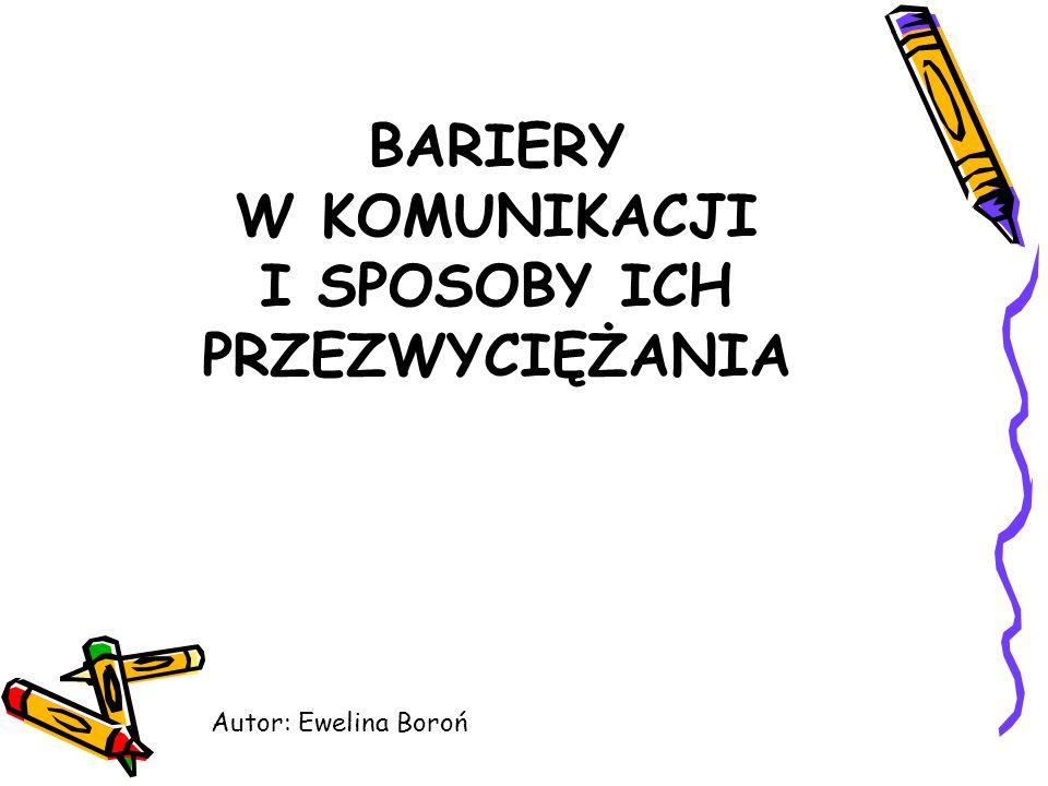 BARIERY W KOMUNIKACJI I SPOSOBY ICH PRZEZWYCIĘŻANIA Autor: Ewelina Boroń