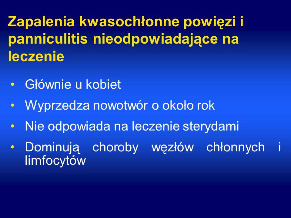Zapalenia kwasochłonne powięzi i panniculitis nieodpowiadające na leczenie Głównie u kobiet Wyprzedza nowotwór o około rok Nie odpowiada na leczenie sterydami Dominują choroby węzłów chłonnych i limfocytów
