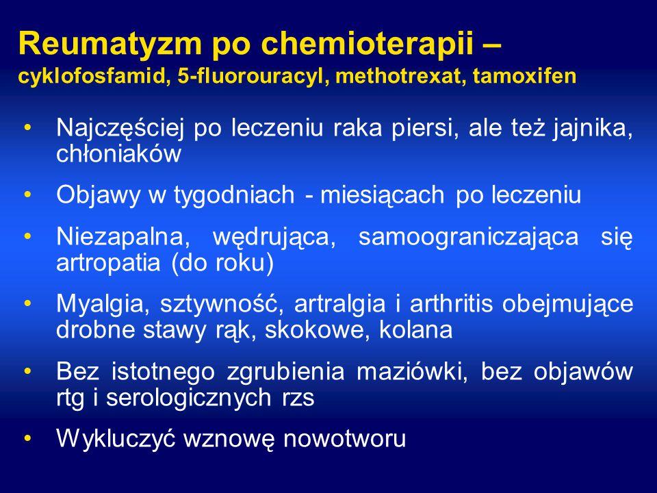Reumatyzm po chemioterapii – cyklofosfamid, 5-fluorouracyl, methotrexat, tamoxifen Najczęściej po leczeniu raka piersi, ale też jajnika, chłoniaków Objawy w tygodniach - miesiącach po leczeniu Niezapalna, wędrująca, samoograniczająca się artropatia (do roku) Myalgia, sztywność, artralgia i arthritis obejmujące drobne stawy rąk, skokowe, kolana Bez istotnego zgrubienia maziówki, bez objawów rtg i serologicznych rzs Wykluczyć wznowę nowotworu
