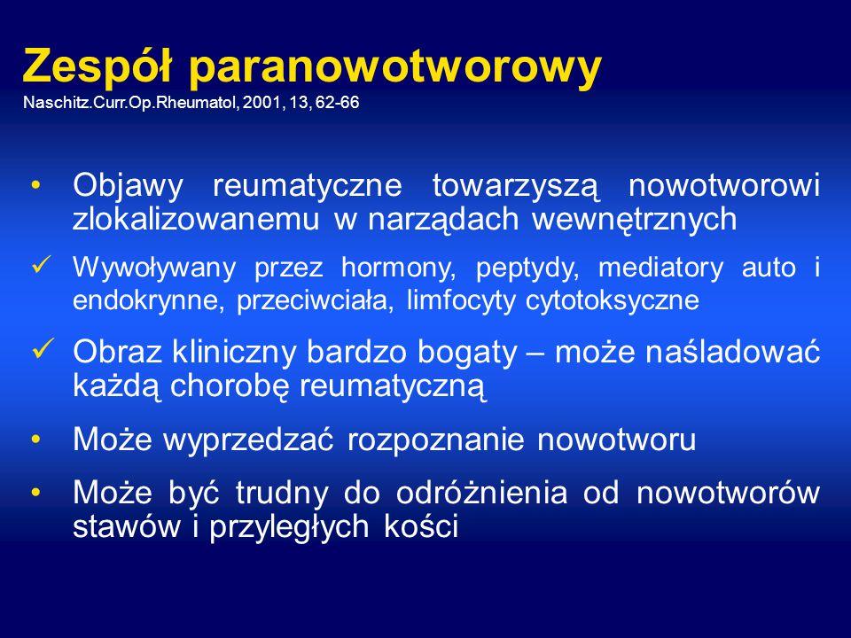 Zespół paranowotworowy Naschitz.Curr.Op.Rheumatol, 2001, 13, 62-66 Objawy reumatyczne towarzyszą nowotworowi zlokalizowanemu w narządach wewnętrznych Wywoływany przez hormony, peptydy, mediatory auto i endokrynne, przeciwciała, limfocyty cytotoksyczne Obraz kliniczny bardzo bogaty – może naśladować każdą chorobę reumatyczną Może wyprzedzać rozpoznanie nowotworu Może być trudny do odróżnienia od nowotworów stawów i przyległych kości