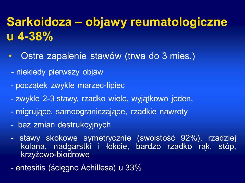 Sarkoidoza – objawy reumatologiczne u 4-38% Ostre zapalenie stawów (trwa do 3 mies.) - niekiedy pierwszy objaw - początek zwykle marzec-lipiec - zwykle 2-3 stawy, rzadko wiele, wyjątkowo jeden, - migrujące, samoograniczające, rzadkie nawroty - bez zmian destrukcyjnych - stawy skokowe symetrycznie (swoistość 92%), rzadziej kolana, nadgarstki i łokcie, bardzo rzadko rąk, stóp, krzyżowo-biodrowe - entesitis (ścięgno Achillesa) u 33%